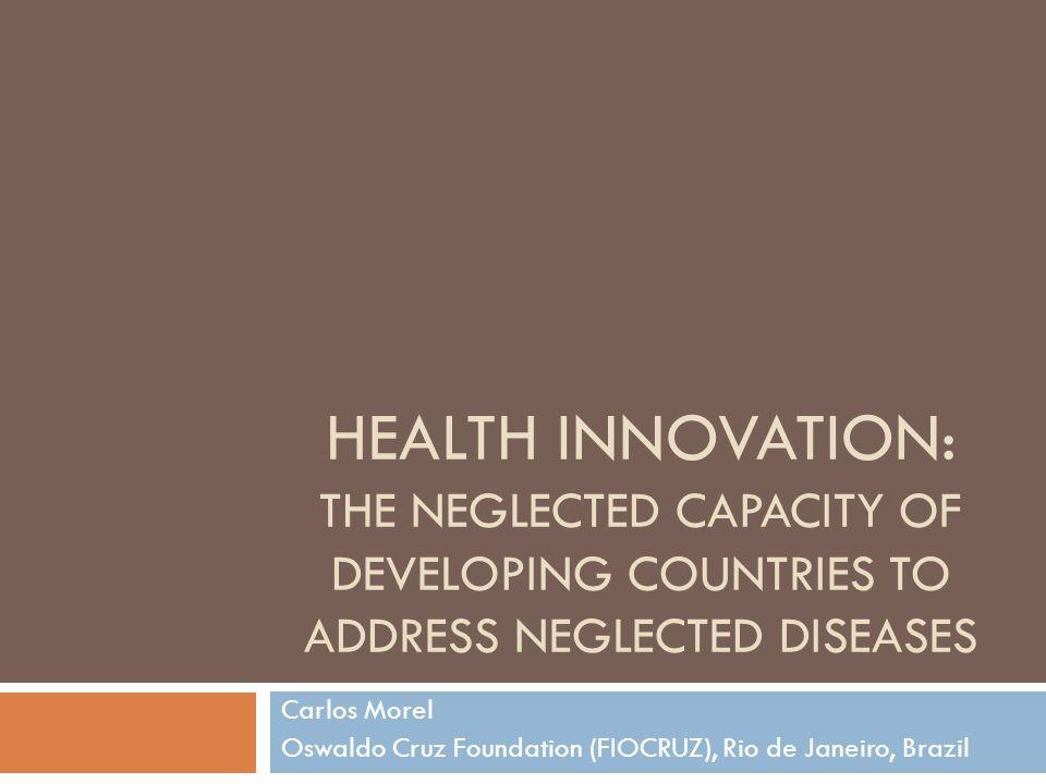 HEALTH INNOVATION: THE NEGLECTED CAPACITY OF DEVELOPING COUNTRIES TO ADDRESS NEGLECTED DISEASES Carlos Morel Oswaldo Cruz Foundation (FIOCRUZ), Rio de
