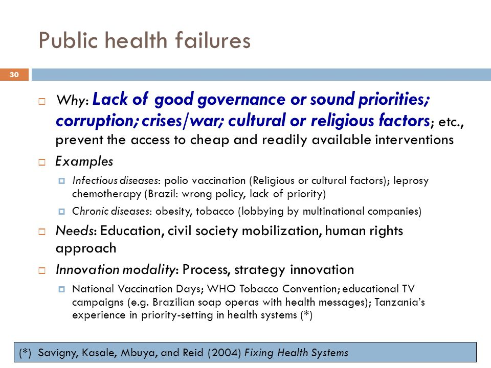 Public health failures  Why: Lack of good governance or sound priorities; corruption; crises/war; cultural or religious factors ; etc., prevent the access to cheap and readily available interventions  Examples  Infectious diseases: polio vaccination (Religious or cultural factors); leprosy chemotherapy (Brazil: wrong policy, lack of priority)  Chronic diseases: obesity, tobacco (lobbying by multinational companies)  Needs: Education, civil society mobilization, human rights approach  Innovation modality: Process, strategy innovation  National Vaccination Days; WHO Tobacco Convention; educational TV campaigns (e.g.