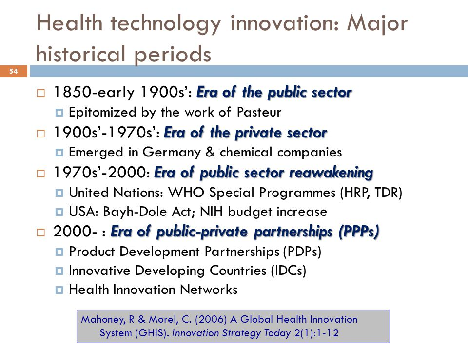 Health technology innovation: Major historical periods Era of the public sector  1850-early 1900s': Era of the public sector  Epitomized by the work of Pasteur Era of the private sector  1900s'-1970s': Era of the private sector  Emerged in Germany & chemical companies Era of public sector reawakening  1970s'-2000: Era of public sector reawakening  United Nations: WHO Special Programmes (HRP, TDR)  USA: Bayh-Dole Act; NIH budget increase Era of public-private partnerships (PPPs)  2000- : Era of public-private partnerships (PPPs)  Product Development Partnerships (PDPs)  Innovative Developing Countries (IDCs)  Health Innovation Networks Mahoney, R & Morel, C.