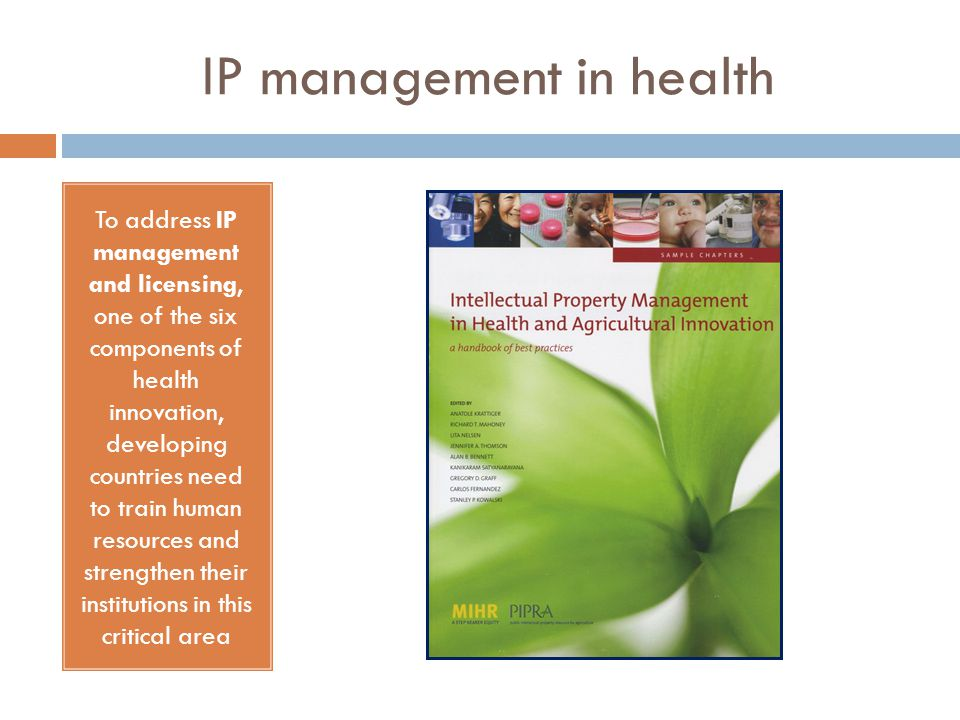 IP management in health To address IP management and licensing, one of the six components of health innovation, developing countries need to train human resources and strengthen their institutions in this critical area