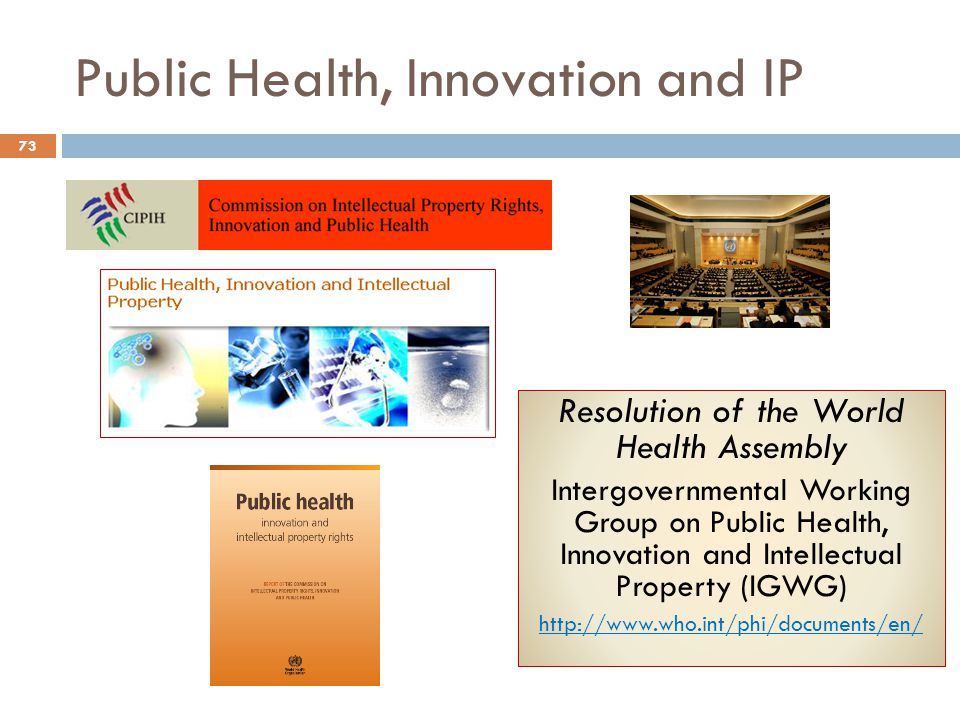 Public Health, Innovation and IP Resolution of the World Health Assembly Intergovernmental Working Group on Public Health, Innovation and Intellectual Property (IGWG) http://www.who.int/phi/documents/en/ 73