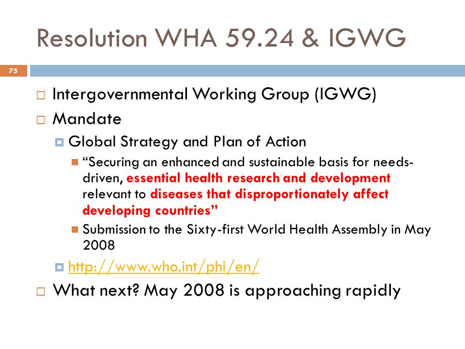 Resolution WHA 59.24 & IGWG 75  Intergovernmental Working Group (IGWG)  Mandate  Global Strategy and Plan of Action Securing an enhanced and sustainable basis for needs- driven, essential health research and development relevant to diseases that disproportionately affect developing countries Submission to the Sixty-first World Health Assembly in May 2008  http://www.who.int/phi/en/ http://www.who.int/phi/en/  What next.