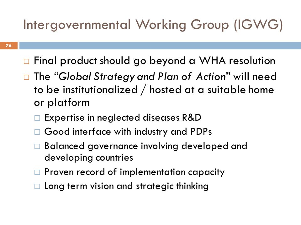 """Intergovernmental Working Group (IGWG) 76  Final product should go beyond a WHA resolution  The """"Global Strategy and Plan of Action"""" will need to be"""