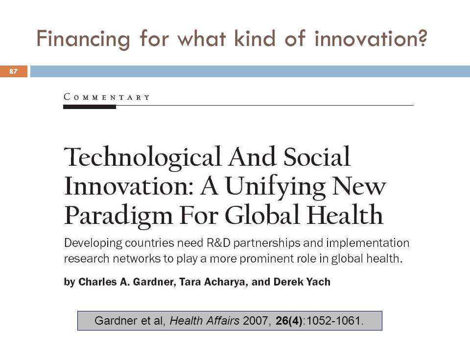 Financing for what kind of innovation? 87 Gardner et al, Health Affairs 2007, 26(4):1052-1061.