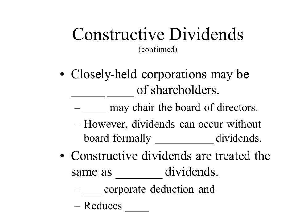 Constructive Dividends (continued) Closely-held corporations may be _____ ____ of shareholders.