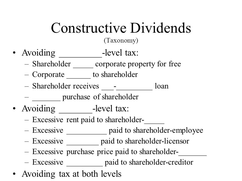 Constructive Dividends (Taxonomy) Avoiding _________-level tax: –Shareholder _____ corporate property for free –Corporate ______ to shareholder –Shareholder receives ___-_________ loan –_______ purchase of shareholder Avoiding _______-level tax: –Excessive rent paid to shareholder-_____ –Excessive __________ paid to shareholder-employee –Excessive ________ paid to shareholder-licensor –Excessive purchase price paid to shareholder-_______ –Excessive _________ paid to shareholder-creditor Avoiding tax at both levels