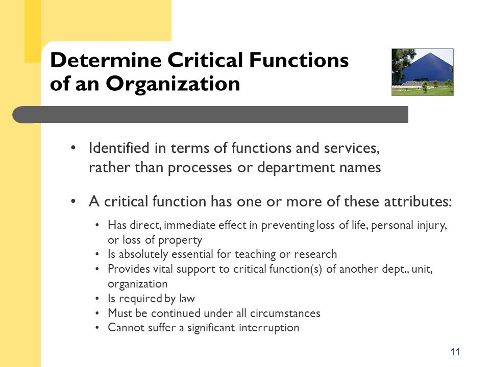 11 Determine Critical Functions of an Organization Identified in terms of functions and services, rather than processes or department names A critical function has one or more of these attributes: Has direct, immediate effect in preventing loss of life, personal injury, or loss of property Is absolutely essential for teaching or research Provides vital support to critical function(s) of another dept., unit, organization Is required by law Must be continued under all circumstances Cannot suffer a significant interruption