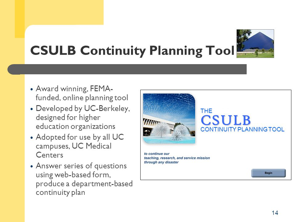 14 CSULB Continuity Planning Tool  Award winning, FEMA- funded, online planning tool  Developed by UC-Berkeley, designed for higher education organizations  Adopted for use by all UC campuses, UC Medical Centers  Answer series of questions using web-based form, produce a department-based continuity plan THECSULB CONTINUITY PLANNING TOOL