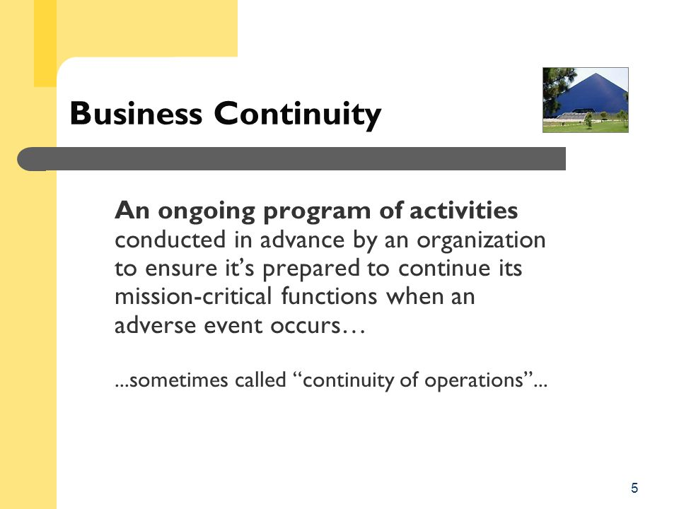 5 Business Continuity An ongoing program of activities conducted in advance by an organization to ensure it's prepared to continue its mission-critical functions when an adverse event occurs…...sometimes called continuity of operations ...