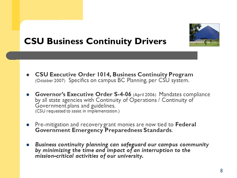 8 CSU Business Continuity Drivers CSU Executive Order 1014, Business Continuity Program (October 2007) Specifics on campus BC Planning, per CSU system.