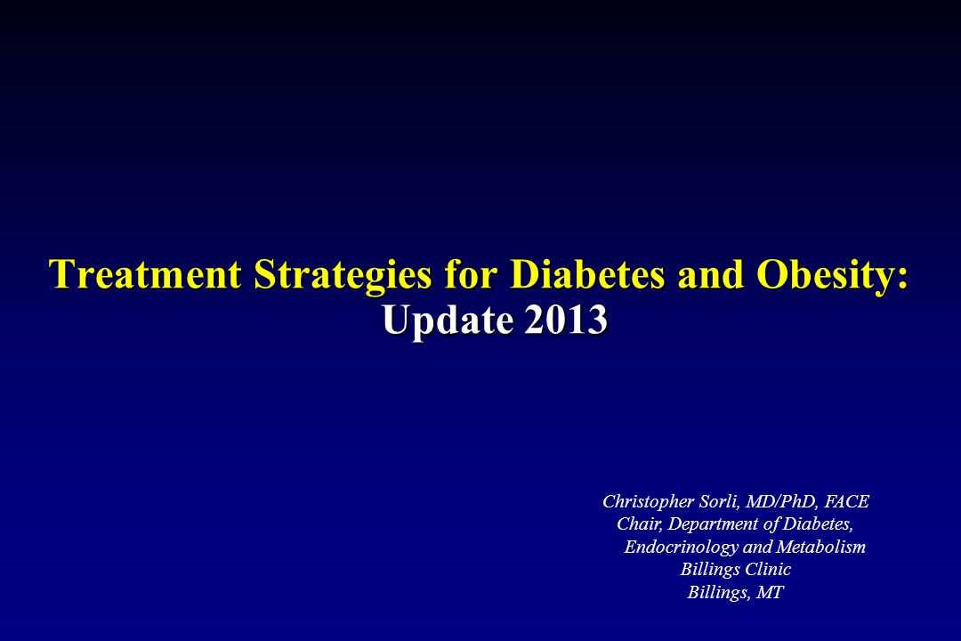 Treatment Strategies for Diabetes and Obesity: Update 2013 Christopher Sorli, MD/PhD, FACE Chair, Department of Diabetes, Endocrinology and Metabolism Billings Clinic Billings, MT