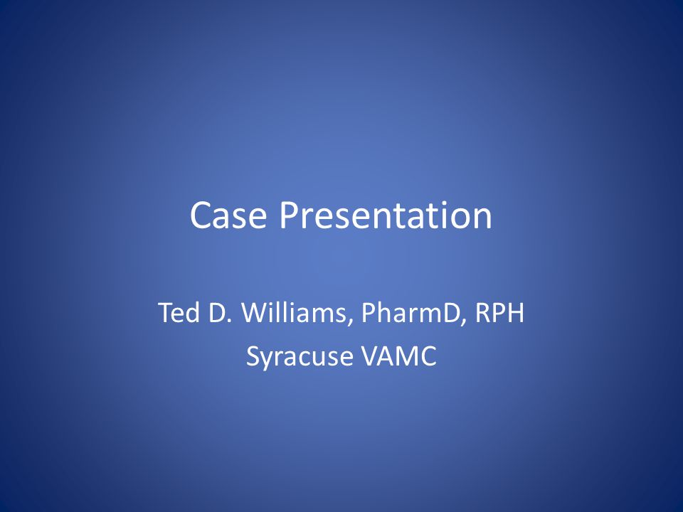 Case Presentation Ted D. Williams, PharmD, RPH Syracuse VAMC