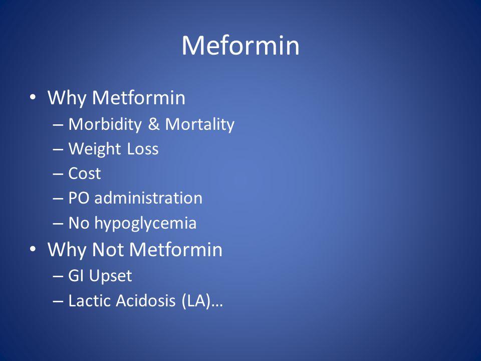 Meformin Why Metformin – Morbidity & Mortality – Weight Loss – Cost – PO administration – No hypoglycemia Why Not Metformin – GI Upset – Lactic Acidos