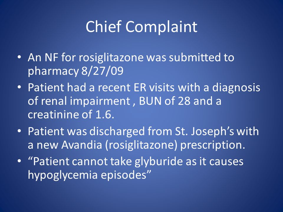 Chief Complaint An NF for rosiglitazone was submitted to pharmacy 8/27/09 Patient had a recent ER visits with a diagnosis of renal impairment, BUN of