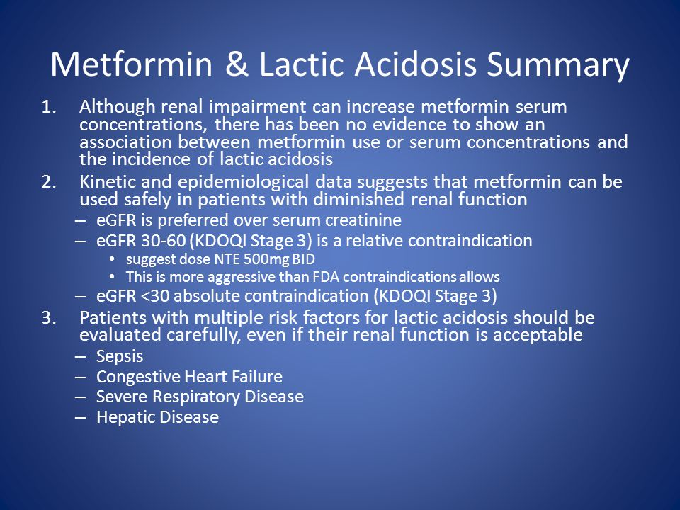 Metformin & Lactic Acidosis Summary 1.Although renal impairment can increase metformin serum concentrations, there has been no evidence to show an association between metformin use or serum concentrations and the incidence of lactic acidosis 2.Kinetic and epidemiological data suggests that metformin can be used safely in patients with diminished renal function – eGFR is preferred over serum creatinine – eGFR 30-60 (KDOQI Stage 3) is a relative contraindication suggest dose NTE 500mg BID This is more aggressive than FDA contraindications allows – eGFR <30 absolute contraindication (KDOQI Stage 3) 3.Patients with multiple risk factors for lactic acidosis should be evaluated carefully, even if their renal function is acceptable – Sepsis – Congestive Heart Failure – Severe Respiratory Disease – Hepatic Disease