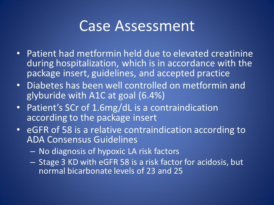 Case Assessment Patient had metformin held due to elevated creatinine during hospitalization, which is in accordance with the package insert, guidelines, and accepted practice Diabetes has been well controlled on metformin and glyburide with A1C at goal (6.4%) Patient's SCr of 1.6mg/dL is a contraindication according to the package insert eGFR of 58 is a relative contraindication according to ADA Consensus Guidelines – No diagnosis of hypoxic LA risk factors – Stage 3 KD with eGFR 58 is a risk factor for acidosis, but normal bicarbonate levels of 23 and 25