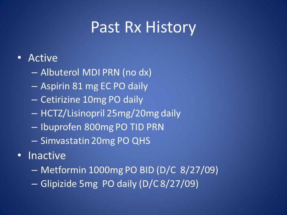Past Rx History Active – Albuterol MDI PRN (no dx) – Aspirin 81 mg EC PO daily – Cetirizine 10mg PO daily – HCTZ/Lisinopril 25mg/20mg daily – Ibuprofe