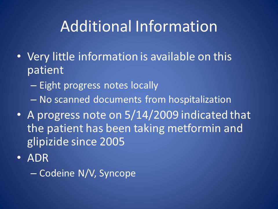 Additional Information Very little information is available on this patient – Eight progress notes locally – No scanned documents from hospitalization A progress note on 5/14/2009 indicated that the patient has been taking metformin and glipizide since 2005 ADR – Codeine N/V, Syncope