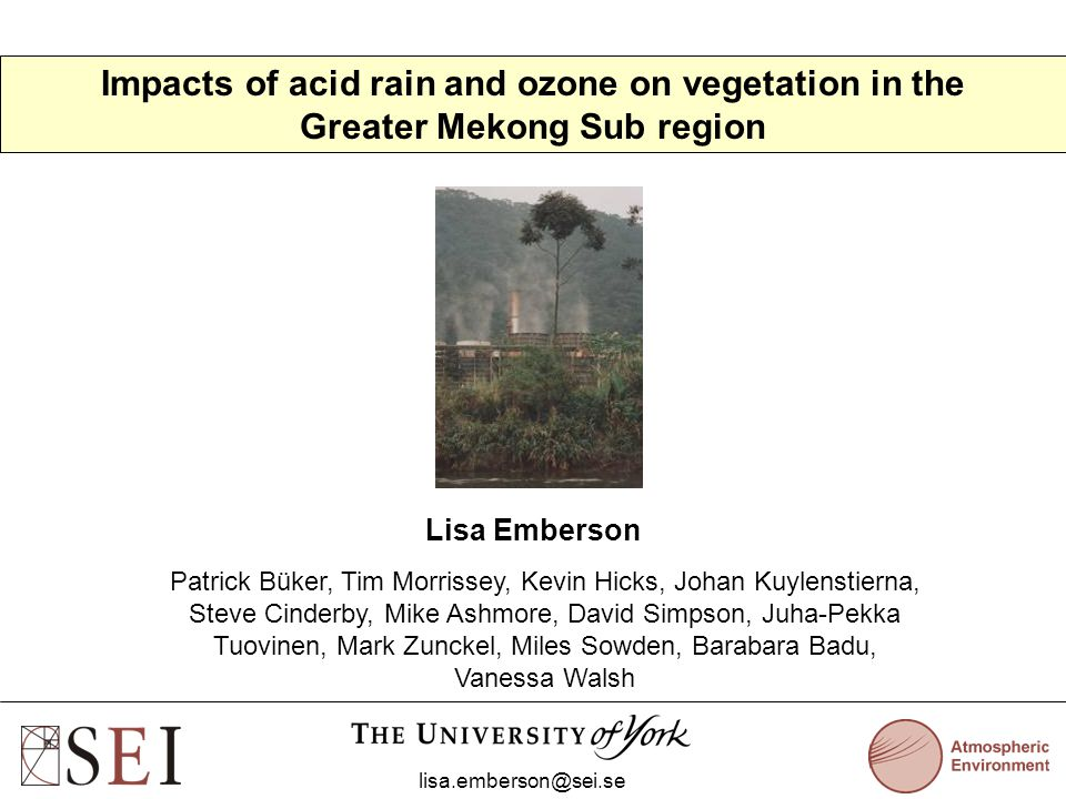 Impacts of acid rain and ozone on vegetation in the Greater Mekong Sub region Lisa Emberson lisa.emberson@sei.se Patrick Büker, Tim Morrissey, Kevin H