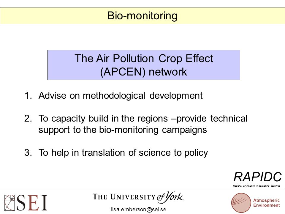 The Air Pollution Crop Effect (APCEN) network 1.Advise on methodological development 2.To capacity build in the regions –provide technical support to the bio-monitoring campaigns 3.To help in translation of science to policy lisa.emberson@sei.se RAPIDC Regional air pollution in developing countries Bio-monitoring