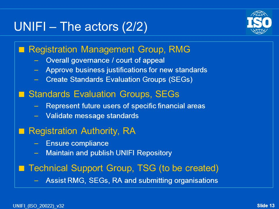 Slide 13 UNIFI_(ISO_20022)_v32 UNIFI – The actors (2/2)  Registration Management Group, RMG –Overall governance / court of appeal –Approve business j