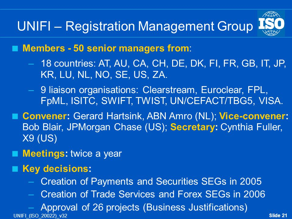 Slide 21 UNIFI_(ISO_20022)_v32  Members - 50 senior managers from: –18 countries: AT, AU, CA, CH, DE, DK, FI, FR, GB, IT, JP, KR, LU, NL, NO, SE, US,