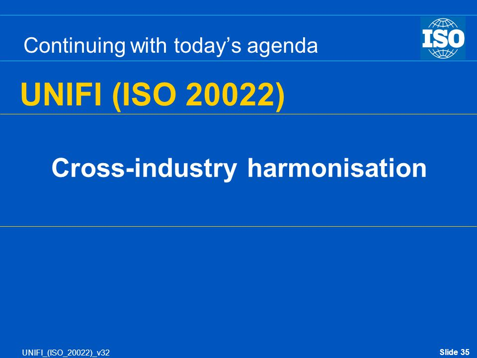 Slide 35 UNIFI_(ISO_20022)_v32 Continuing with today's agenda Cross-industry harmonisation UNIFI (ISO 20022)