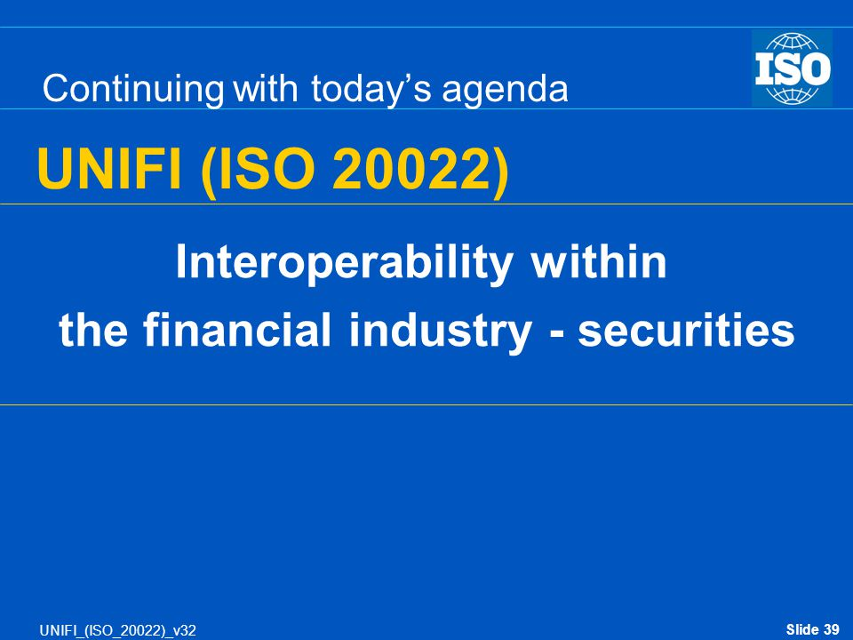 Slide 39 UNIFI_(ISO_20022)_v32 Continuing with today's agenda Interoperability within the financial industry - securities UNIFI (ISO 20022)