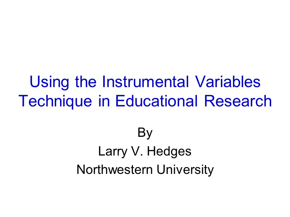 Using the Instrumental Variables Technique in Educational Research By Larry V. Hedges Northwestern University