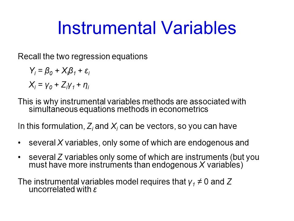 Instrumental Variables Recall the two regression equations Y i = β 0 + X i β 1 + ε i X i = γ 0 + Z i γ 1 + η i This is why instrumental variables meth