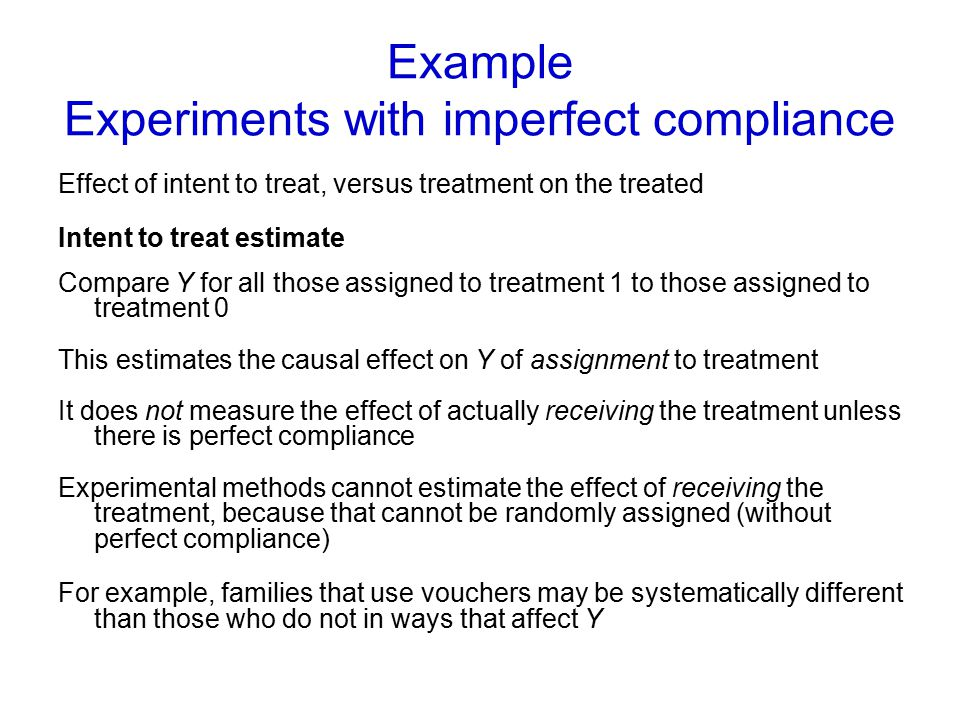 Example Experiments with imperfect compliance Effect of intent to treat, versus treatment on the treated Intent to treat estimate Compare Y for all th