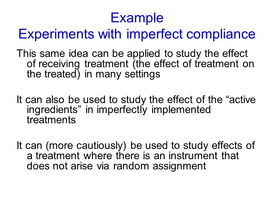 Example Experiments with imperfect compliance This same idea can be applied to study the effect of receiving treatment (the effect of treatment on the treated) in many settings It can also be used to study the effect of the active ingredients in imperfectly implemented treatments It can (more cautiously) be used to study effects of a treatment where there is an instrument that does not arise via random assignment