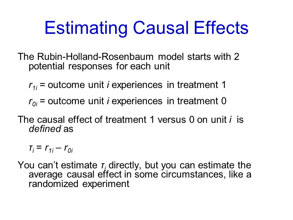Estimating Causal Effects The Rubin-Holland-Rosenbaum model starts with 2 potential responses for each unit r 1i = outcome unit i experiences in treatment 1 r 0i = outcome unit i experiences in treatment 0 The causal effect of treatment 1 versus 0 on unit i is defined as τ i = r 1i – r 0i You can't estimate τ i directly, but you can estimate the average causal effect in some circumstances, like a randomized experiment