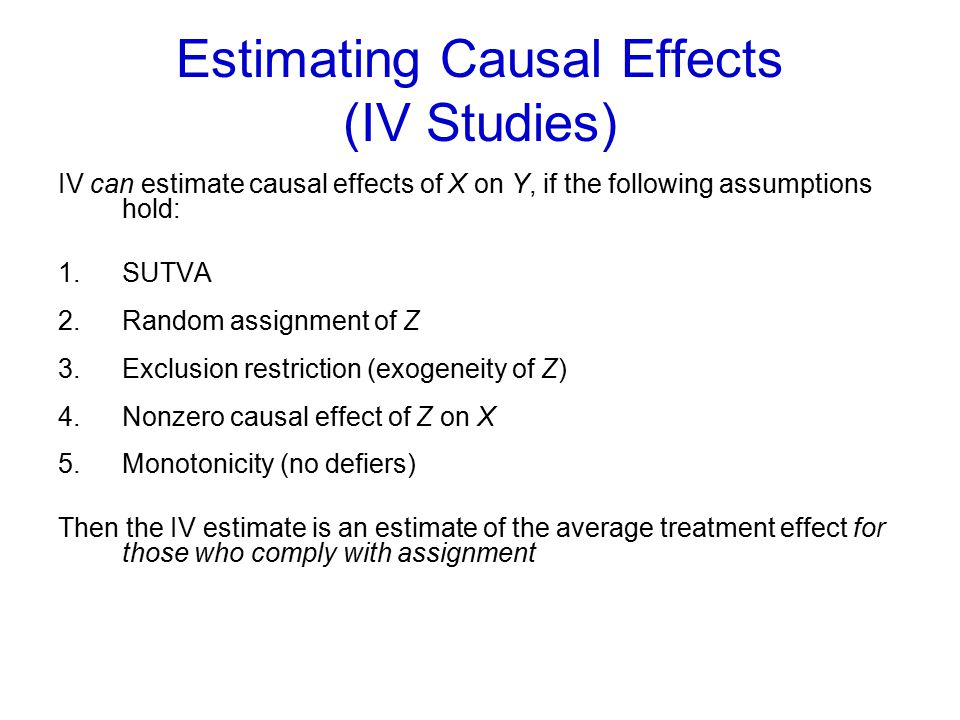 Estimating Causal Effects (IV Studies) IV can estimate causal effects of X on Y, if the following assumptions hold: 1.SUTVA 2.Random assignment of Z 3.Exclusion restriction (exogeneity of Z) 4.Nonzero causal effect of Z on X 5.Monotonicity (no defiers) Then the IV estimate is an estimate of the average treatment effect for those who comply with assignment