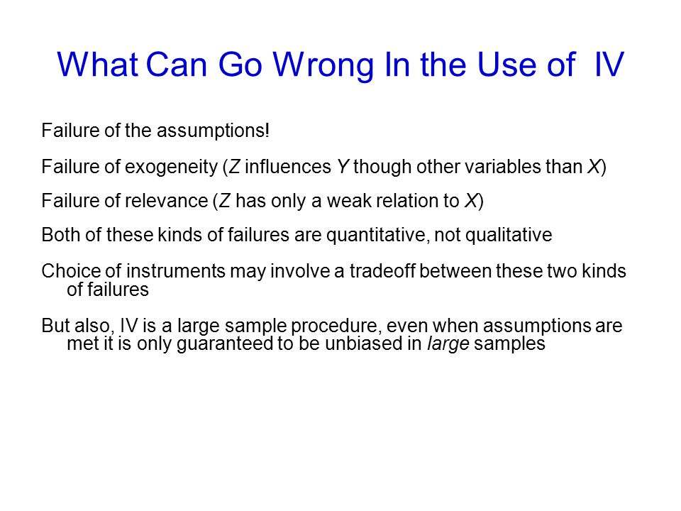 What Can Go Wrong In the Use of IV Failure of the assumptions! Failure of exogeneity (Z influences Y though other variables than X) Failure of relevan