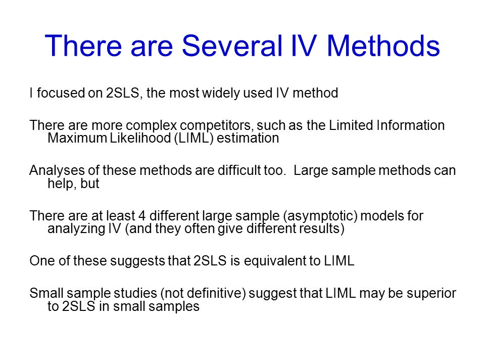 There are Several IV Methods I focused on 2SLS, the most widely used IV method There are more complex competitors, such as the Limited Information Max