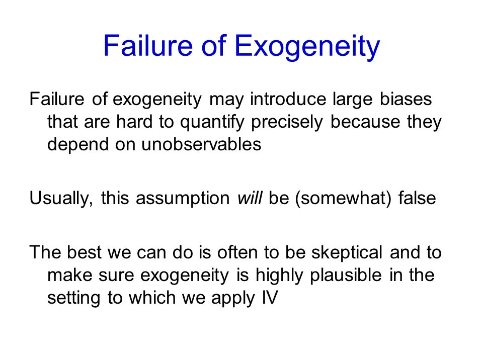Failure of Exogeneity Failure of exogeneity may introduce large biases that are hard to quantify precisely because they depend on unobservables Usuall