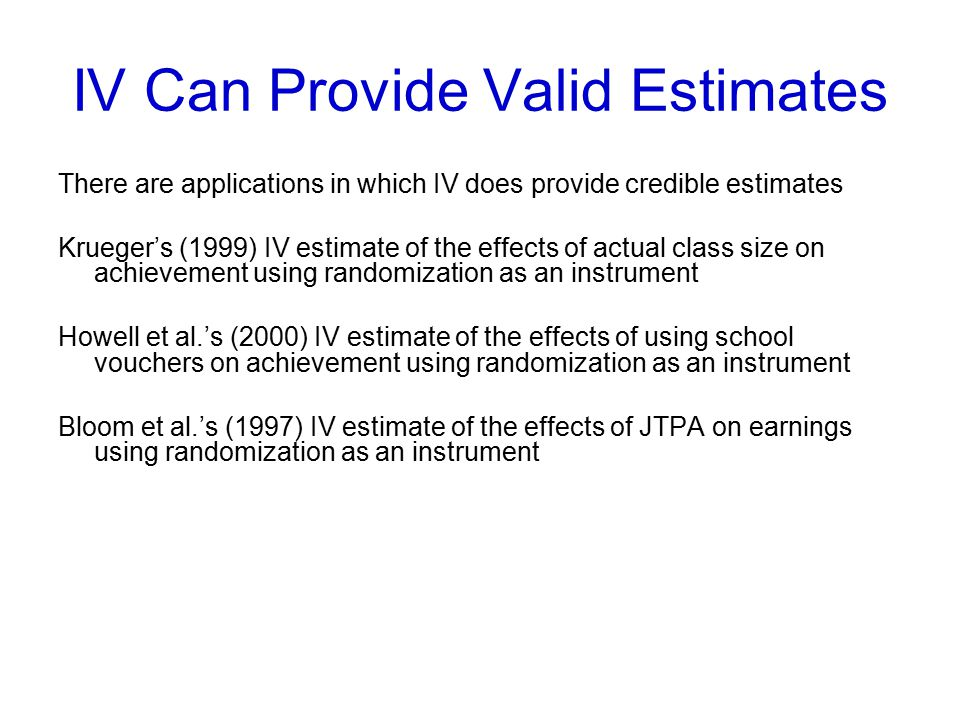 IV Can Provide Valid Estimates There are applications in which IV does provide credible estimates Krueger's (1999) IV estimate of the effects of actual class size on achievement using randomization as an instrument Howell et al.'s (2000) IV estimate of the effects of using school vouchers on achievement using randomization as an instrument Bloom et al.'s (1997) IV estimate of the effects of JTPA on earnings using randomization as an instrument
