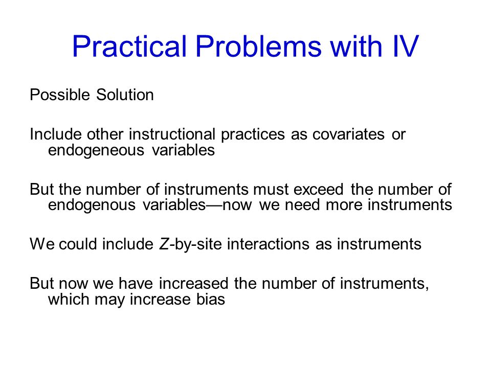 Practical Problems with IV Possible Solution Include other instructional practices as covariates or endogeneous variables But the number of instruments must exceed the number of endogenous variables—now we need more instruments We could include Z-by-site interactions as instruments But now we have increased the number of instruments, which may increase bias