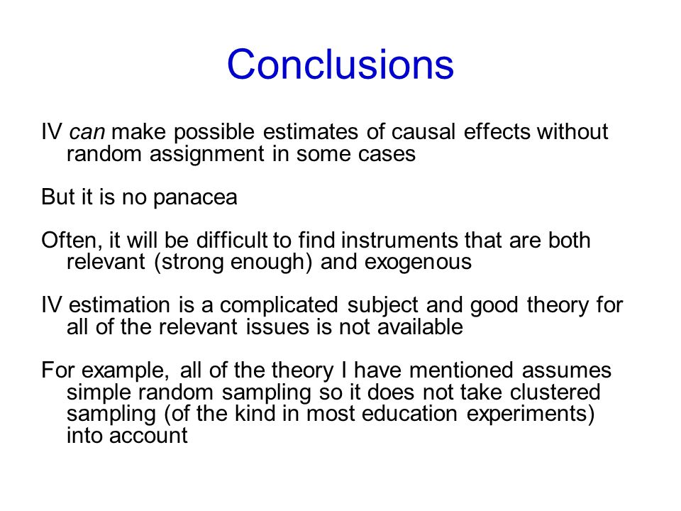 Conclusions IV can make possible estimates of causal effects without random assignment in some cases But it is no panacea Often, it will be difficult