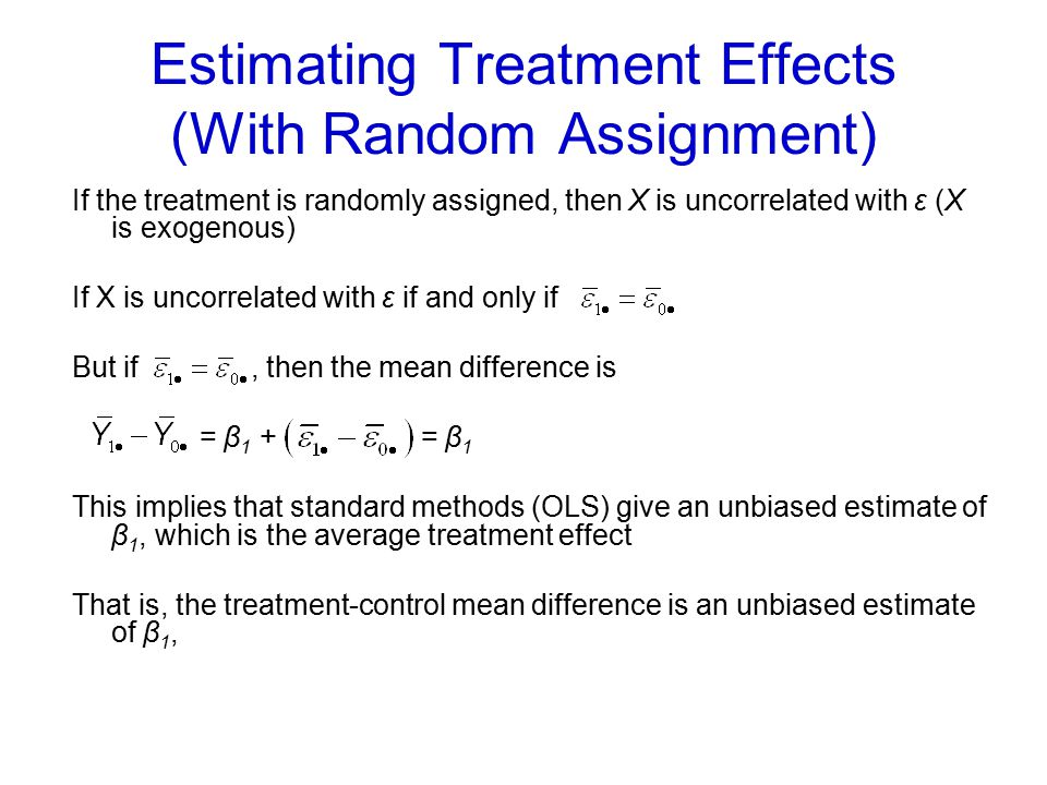 Estimating Treatment Effects (With Random Assignment) If the treatment is randomly assigned, then X is uncorrelated with ε (X is exogenous) If X is un