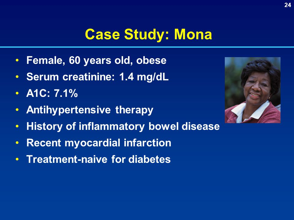 24 Case Study: Mona Female, 60 years old, obese Serum creatinine: 1.4 mg/dL A1C: 7.1% Antihypertensive therapy History of inflammatory bowel disease Recent myocardial infarction Treatment-naive for diabetes