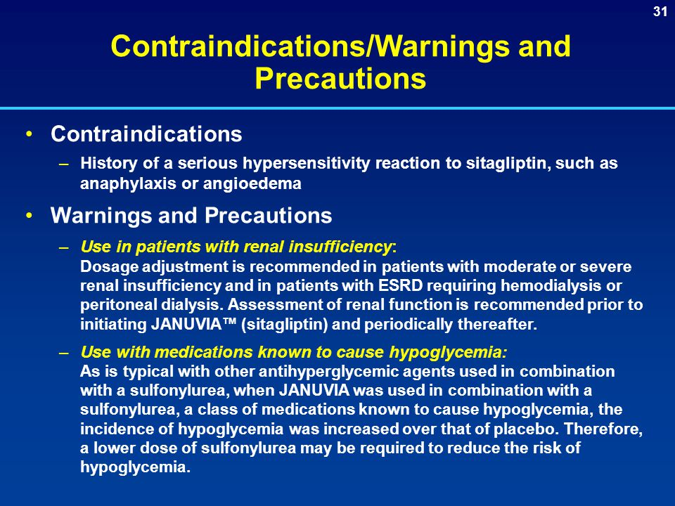 31 Contraindications/Warnings and Precautions Contraindications –History of a serious hypersensitivity reaction to sitagliptin, such as anaphylaxis or angioedema Warnings and Precautions –Use in patients with renal insufficiency: Dosage adjustment is recommended in patients with moderate or severe renal insufficiency and in patients with ESRD requiring hemodialysis or peritoneal dialysis.