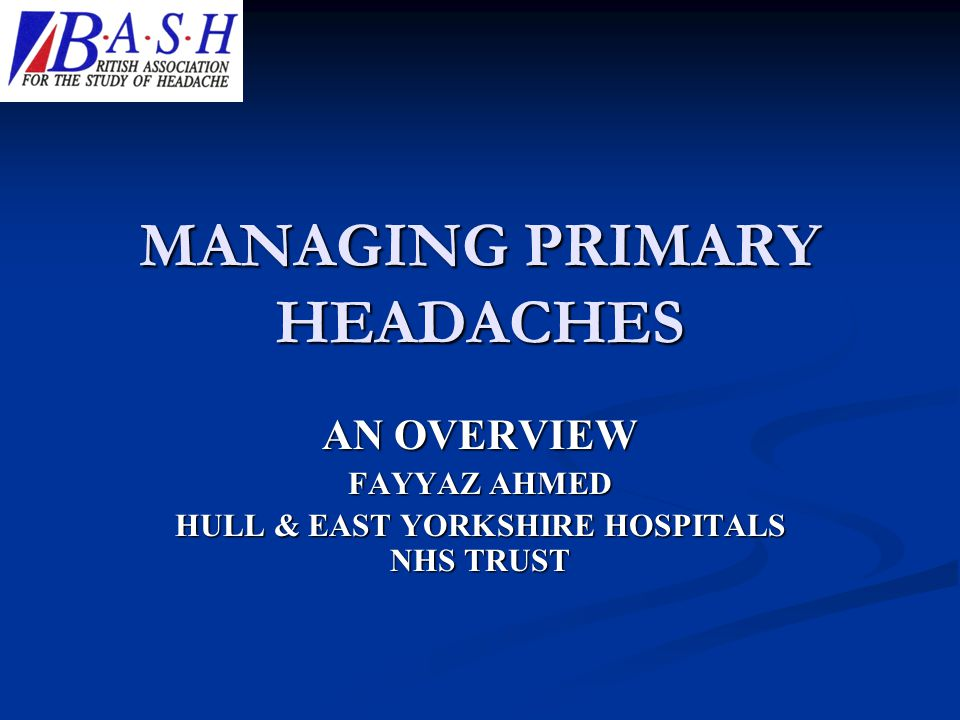 MANAGING PRIMARY HEADACHES AN OVERVIEW FAYYAZ AHMED HULL & EAST YORKSHIRE HOSPITALS NHS TRUST