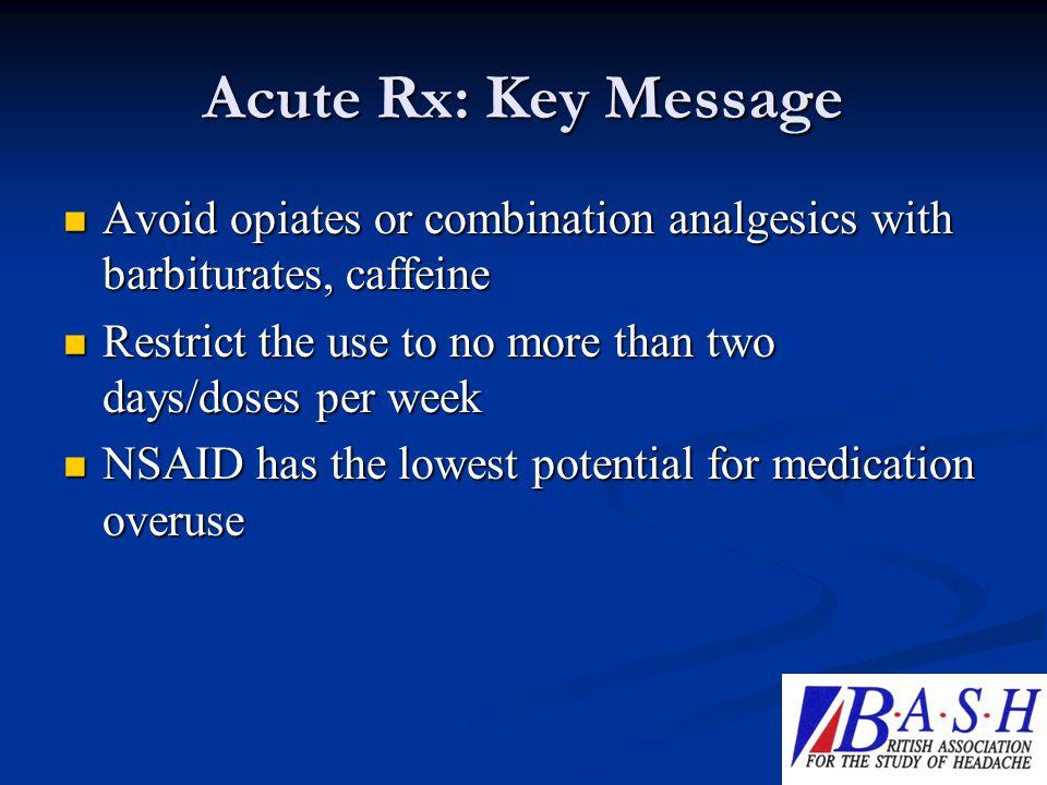 Acute Rx: Key Message Avoid opiates or combination analgesics with barbiturates, caffeine Avoid opiates or combination analgesics with barbiturates, c