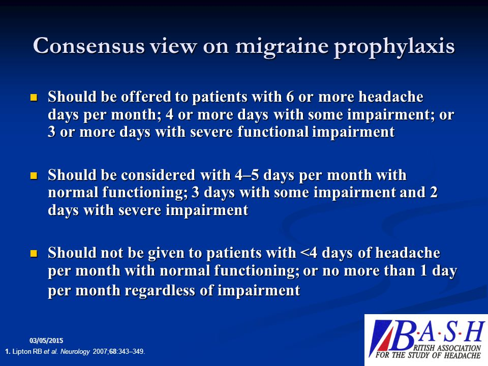 03/05/2015 14 Consensus view on migraine prophylaxis Should be offered to patients with 6 or more headache days per month; 4 or more days with some im