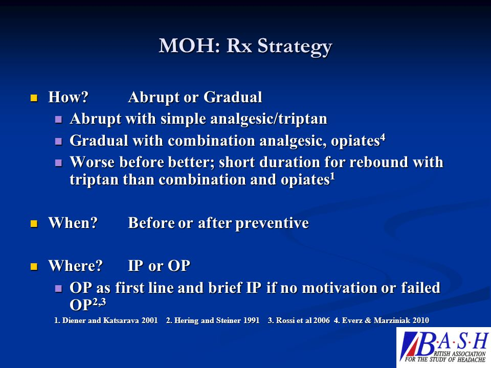MOH: Rx Strategy How?Abrupt or Gradual How?Abrupt or Gradual Abrupt with simple analgesic/triptan Abrupt with simple analgesic/triptan Gradual with co