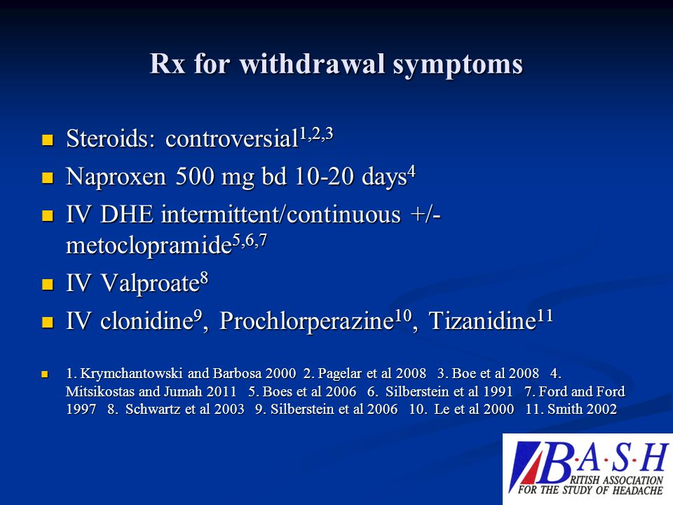 Rx for withdrawal symptoms Steroids: controversial 1,2,3 Steroids: controversial 1,2,3 Naproxen 500 mg bd 10-20 days 4 Naproxen 500 mg bd 10-20 days 4