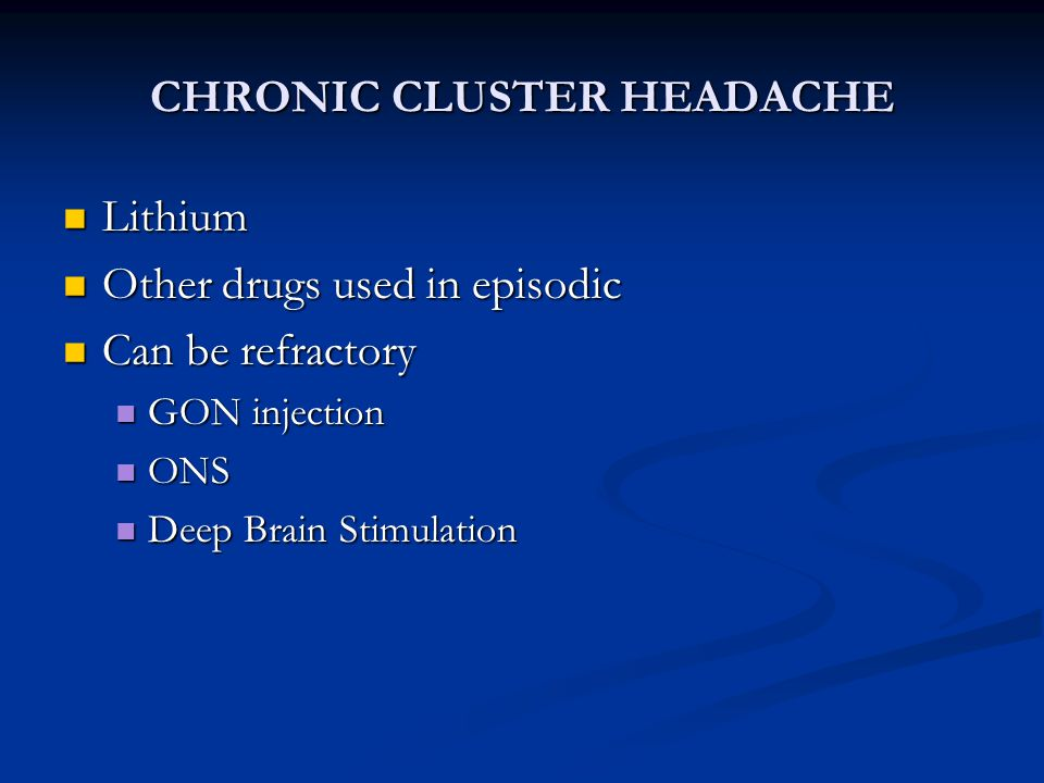 CHRONIC CLUSTER HEADACHE Lithium Lithium Other drugs used in episodic Other drugs used in episodic Can be refractory Can be refractory GON injection G