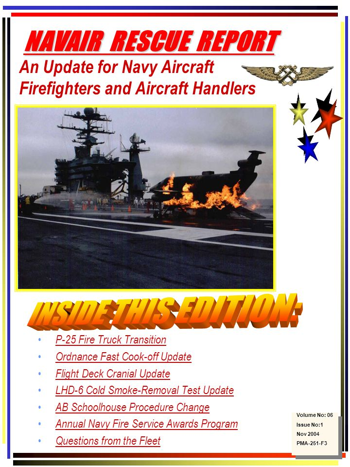 An Update for Navy Aircraft Firefighters and Aircraft Handlers P-25 Fire Truck Transition Ordnance Fast Cook-off Update Flight Deck Cranial Update LHD-6 Cold Smoke-Removal Test Update AB Schoolhouse Procedure Change Annual Navy Fire Service Awards Program Questions from the Fleet Volume No: 06 Issue No:1 Nov 2004 PMA-251-F3 Volume No: 06 Issue No:1 Nov 2004 PMA-251-F3 NAVAIR RESCUE REPORT